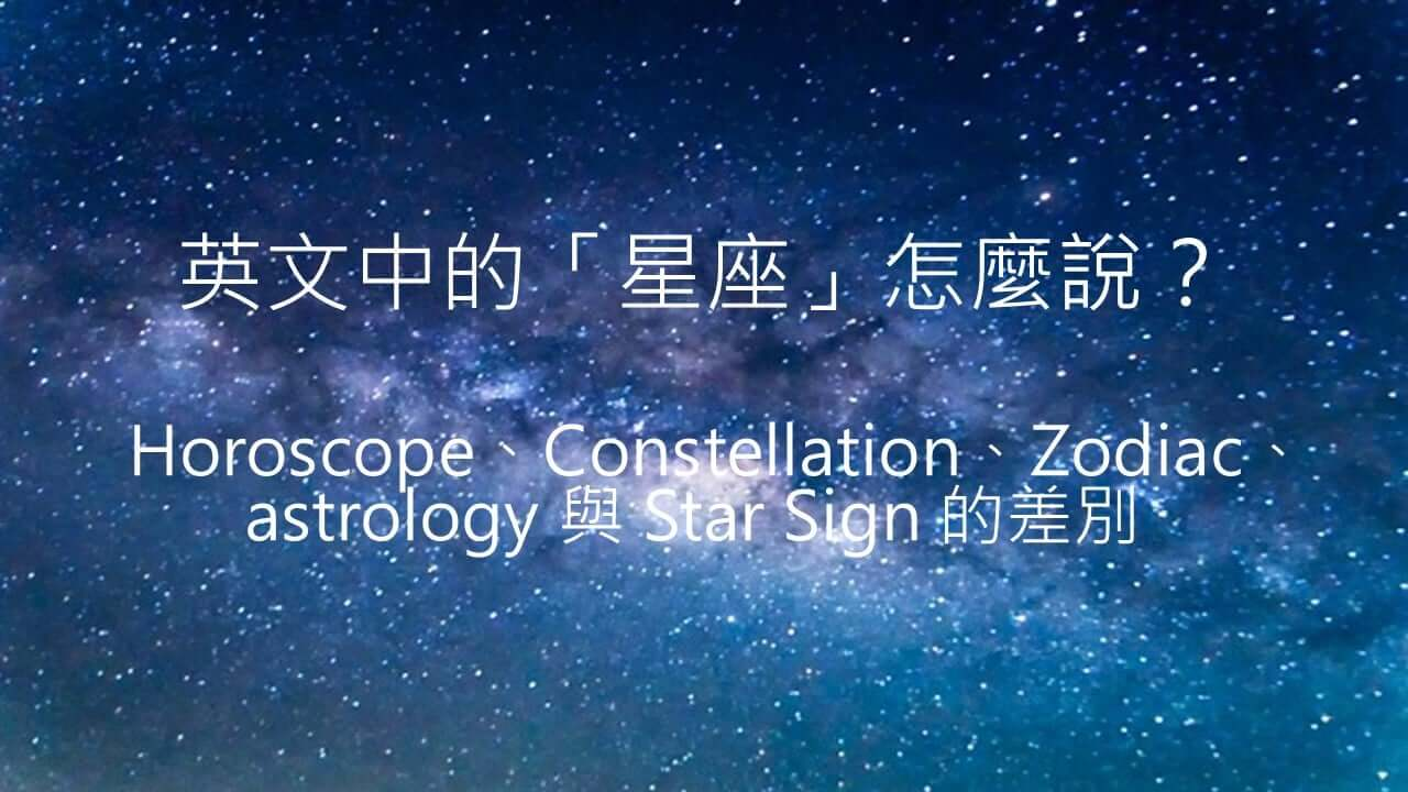 英文中的「星座」怎么说?「star sign」、「horoscope」、「zodiac」、「constellation」、「astrology」的不同